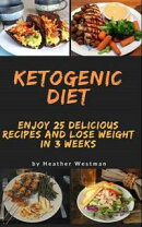 Ketogenic diet: Enjoy 25 Delicious Recipes and Lose Weight in 3 Weeks