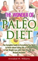 The Wonder of Paleo Diet: The Complete Guide to Everything You Need to Know about Eating Like a Caveman & Fa…