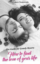 How To Find The Love Of Your Life: The Guide For Lonely Hearts