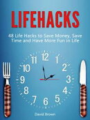 Lifehacks: 48 Life Hacks to Save Money, Save Time and Have More Fun in Life