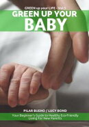 Safe Baby: GREEN UP YOUR BABY: Your Beginner's Guide to Healthy Eco-Friendly Living For New Parents