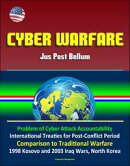 Cyber Warfare: Jus Post Bellum - Problem of Cyber Attack Accountability, International Treaties for Post-Conflict Period, Comparison to Traditional Warfare, 1998 Kosovo and 2003 Iraq Wars, North Korea