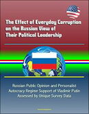 The Effect of Everyday Corruption on the Russian View of Their Political Leadership: Russian Public Opinion and Personalist Autocracy Regime Support of Vladimir Putin Assessed by Unique Survey Data
