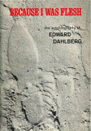 Because I Was Flesh: The Autobiography of Edward Dahlberg