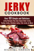 Jerky Cookbook: Over 60 Simple and Delicious Jerky Recipes You Can Enjoy! Beef Jerky, Turkey Jerky, Chicken …