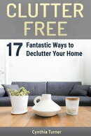 Clutter Free: 17 Fantastic Ways to Declutter Your Home