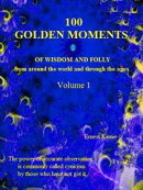 100 Golden Moments of wisdom and folly. Volume 1
