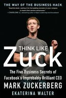 Think Like Zuck: The Five Business Secrets of Facebook's Improbably Brilliant CEO Mark Zuckerberg