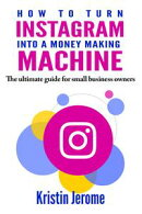 How to Turn Instagram Into a Money Making Machine: The Ultimate Guide for Small Business Owners