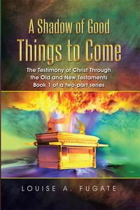 AShadowofGoodThingstoComeTheTestimonyofChristThroughtheOldandNewTestamentsBook1ofatwo-partseries