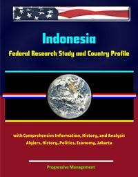 Indonesia:FederalResearchStudyandCountryProfilewithComprehensiveInformation,History,andAnalysis-Algiers,History,Politics,Economy,Jakarta