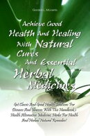 Achieve Good Health And Healing With Natural Cures And Essential Herbal Medicines