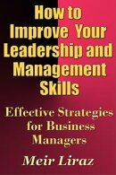 How to Improve Your Leadership and Management Skills: Effective Strategies for Business Managers