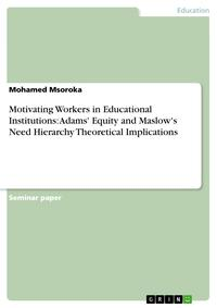 MotivatingWorkersinEducationalInstitutions:Adams'EquityandMaslow'sNeedHierarchyTheoreticalImplications