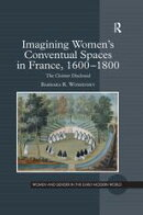 Imagining Women's Conventual Spaces in France, 1600?1800