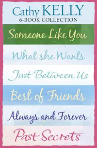 CathyKelly6-BookCollection:SomeoneLikeYou,WhatSheWants,JustBetweenUs,BestofFriends,AlwaysandForever,PastSecrets
