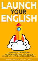 Launch Your English: Dramatically Improve your Spoken and Written English so You Can Become More Articulate …