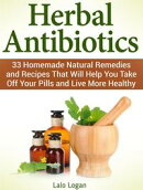 Herbal Antibiotics: 33 Homemade Natural Remedies and Recipes That Will Help You Take Off Your Pills and Live More Healthy