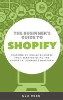 The Beginner's Guide to Shopify: Starting an Online Business from Scratch Using the Shopify E-Commerce Platf…