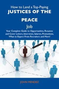 HowtoLandaTop-PayingJusticesofthepeaceJob:YourCompleteGuidetoOpportunities,ResumesandCoverLetters,Interviews,Salaries,Promotions,WhattoExpectFromRecruitersandMore