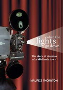 When the Lights Go Down: The Story of Cinemas of a Midlands Town