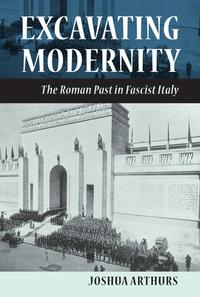 ExcavatingModernityTheRomanPastinFascistItaly