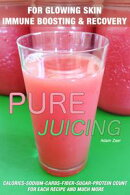 51 Juicing Recipes: Pure Juicing for Glowing Skin, Immune Boosting and Recovery: Calories-Sodium-Carbs-Fiber…