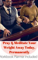 Pray and Meditate Your Weight Away Today, Permanently Workbook Planner Included