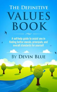 TheDefinitiveValuesBook.ASelf-HelpGuideToAssistYouInFindingBetterMorals,Principals,AndOverallStandardsForYourself.