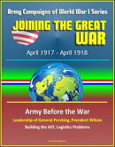 Joining the Great War: April 1917 - April 1918, Army Campaigns of World War I Series - Army Before the War, …