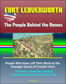 Fort Leavenworth: The People Behind the Names: People Who Have Left Their Mark on the Dowager Queen of Front…