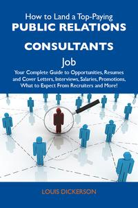 HowtoLandaTop-PayingPublicrelationsconsultantsJob:YourCompleteGuidetoOpportunities,ResumesandCoverLetters,Interviews,Salaries,Promotions,WhattoExpectFromRecruitersandMore