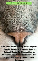 The Care and Feeding of 25 Popular Exotic Animals & Exotic Pets: Animal Facts On Chinchillas to Crocodiles and the Tortoise to the Tiger, and Every Exotic Pet in Between
