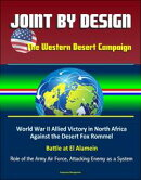 Joint by Design: The Western Desert Campaign ? World War II Allied Victory in North Africa Against the Dese…