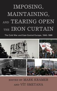 Imposing,Maintaining,andTearingOpentheIronCurtainTheColdWarandEast-CentralEurope,1945?1989