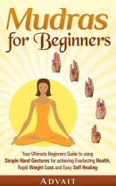 Mudras for Beginners: Your Ultimate Beginners Guide to using Simple Hand Gestures for Everlasting Health, Ra…