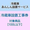 冷蔵庫あんしん設置サービス 冷蔵庫設置工事券 【対象商品:100L以下】 【代引き不可】