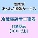 冷蔵庫あんしん設置サービス 冷蔵庫設置工事券 【対象商品:101L以上】 【代引き不可】