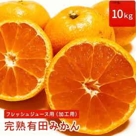 【予約販売】フレッシュジュース用(加工用)完熟有田みかん 10kg(約9kg+傷み補填分約1kg)【送料無料】
