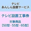 テレビあんしん設置サービス テレビ設置工事券 【対象商品:50型・55型・65型】 【代引き不可】