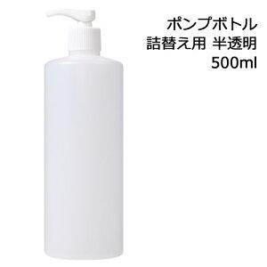 ポンプボトル 詰め替え容器 (半透明) 500ml 【プラスチック容器/ポンプ容器/空ボトル/詰め替えボトル/ディスペンサーポンプ式/プッシュノズル】