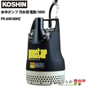 工進 KOSHIN 水中ポンプ 汚水用 電動 100V ウォーターポンプ 水ポンプ PX-640 60HZ 最大吐出量220L/分 全揚程10m ポンスター 汚水