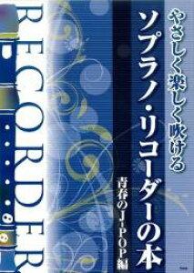 [リコーダー 楽譜]やさしく楽しく吹ける ソプラノ・リコーダーの本【青春のJ-POP編】