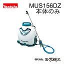 マキタ 充電式噴霧器 <MUS156DZ> 18V 本体のみ バッテリー 充電器別売 タンク容量15L 最高電圧1.0MPa 非排ガス