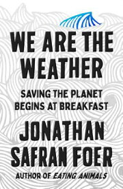 We Are the Weather: Saving the Planet Begins at Breakfast WE ARE THE WEATHER [ Jonathan Safran Foer ]