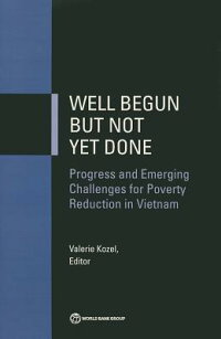 WellBegunButNotYetDone:ProgressandEmergingChallengesforPovertyReductioninVietnam[WorldBankGroup]