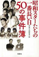 昭和スターたちの一番長い日50の事件簿