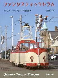 ファンタスティックトラム イギリス・ブラックプールの路面電車 [ 後藤文男(1952-) ]