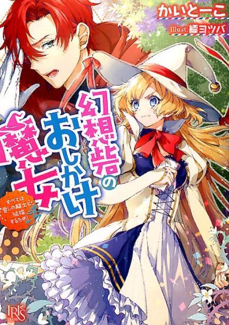 幻想砦のおしかけ魔女 すべては愛しの騎士と結婚するため! (一迅社文庫アイリス) [ かいとーこ ]