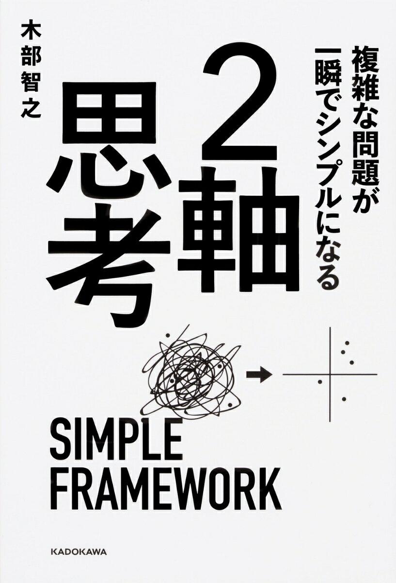 複雑な問題が一瞬でシンプルになる 2軸思考 [ 木部 智之 ]